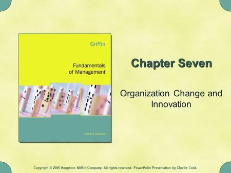 Copyright © 2005 Houghton Mifflin Company. All rights reserved. PowerPoint Presentation by Charlie Cook. Chapter Seven Organization Change and Innovation.