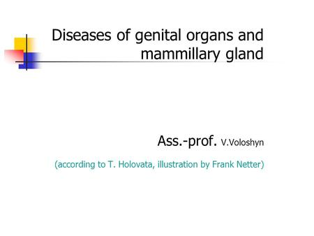 13.06.2016 1 Diseases of genital organs and mammillary gland Ass.-prof. V.Voloshyn (according to T. Holovata, illustration by Frank Netter)