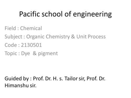 Pacific school of engineering Field : Chemical Subject : Organic Chemistry & Unit Process Code : 2130501 Topic : Dye & pigment Guided by : Prof. Dr. H.