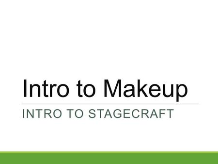 Intro to Makeup INTRO TO STAGECRAFT. MAKEUP! Actors who appear on stage must learn makeup techniques ◦Make up artists are routinely used on movie, television,