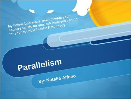 "Parallelism By: Natalie Alfano My fellow Americans, ask not what your country can do for you, ask what you can do for your country."" - John F. Kennedy."