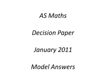 AS Maths Decision Paper January 2011 Model Answers.