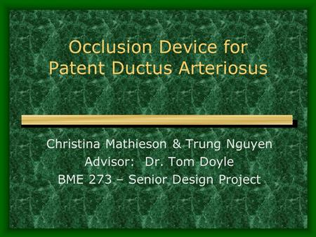 Occlusion Device for Patent Ductus Arteriosus Christina Mathieson & Trung Nguyen Advisor: Dr. Tom Doyle BME 273 – Senior Design Project.