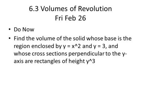 6.3 Volumes of Revolution Fri Feb 26 Do Now Find the volume of the solid whose base is the region enclosed by y = x^2 and y = 3, and whose cross sections.