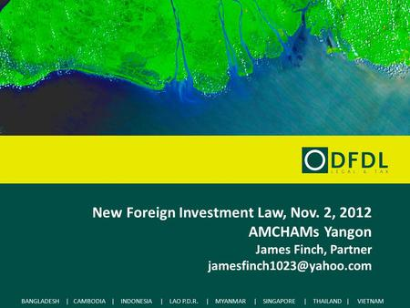 BANGLADESH | CAMBODIA | INDONESIA | LAO P.D.R. | MYANMAR | SINGAPORE | THAILAND | VIETNAM New Foreign Investment Law, Nov. 2, 2012 AMCHAMs Yangon James.