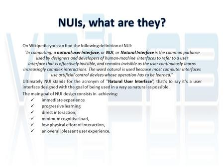 "On Wikipedia you can find the following definition of NUI: ""In computing, a natural user interface, or NUI, or Natural Interface is the common parlance."