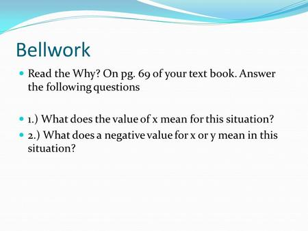 Bellwork Read the Why? On pg. 69 of your text book. Answer the following questions 1.) What does the value of x mean for this situation? 2.) What does.