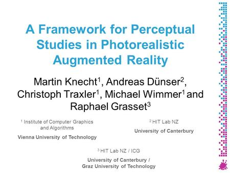 A Framework for Perceptual Studies in Photorealistic Augmented Reality Martin Knecht 1, Andreas Dünser 2, Christoph Traxler 1, Michael Wimmer 1 and Raphael.