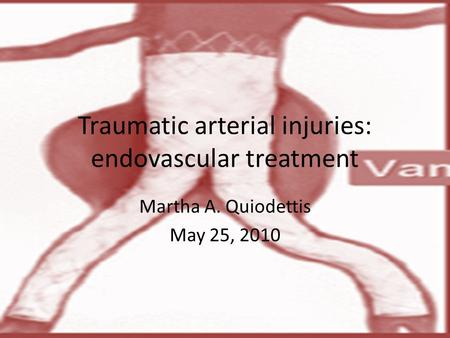 Traumatic arterial injuries: endovascular treatment Martha A. Quiodettis May 25, 2010.