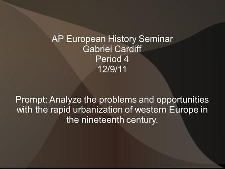 AP European History Seminar Gabriel Cardiff Period 4 12/9/11 Prompt: Analyze the problems and opportunities with the rapid urbanization of western Europe.