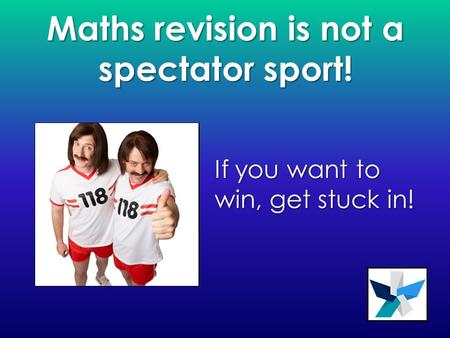 Maths revision is not a spectator sport! If you want to win, get stuck in!