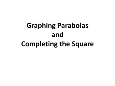 Graphing Parabolas and Completing the Square. Warm-Up Solve each quadratic below (Hint: When you take the square-root you will get 2 answers; one positive.