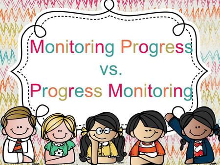 Monitoring Progress vs. Progress Monitoring. Quiz Time Either write your answers on paper or just remember what your response was to the following questions.