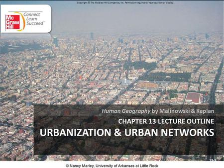 CHAPTER 13 LECTURE OUTLINE URBANIZATION & URBAN NETWORKS Human Geography by Malinowski & Kaplan 13-1 Copyright © The McGraw-Hill Companies, Inc. Permission.