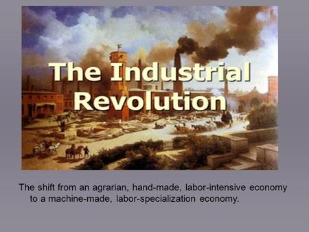 The Industrial Revolution... The shift from an agrarian, hand-made, labor-intensive economy to a machine-made, labor-specialization economy.