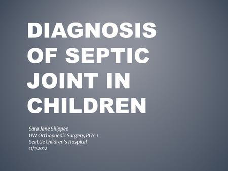 DIAGNOSIS OF SEPTIC JOINT IN CHILDREN Sara Jane Shippee UW Orthopaedic Surgery, PGY-1 Seattle Children's Hospital 11/1/2012.