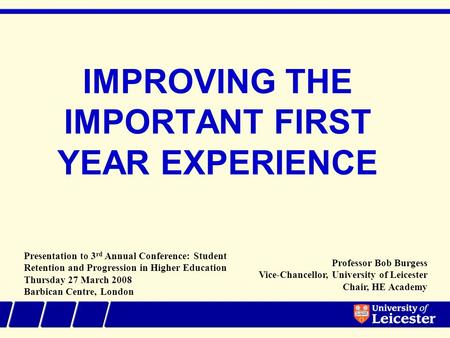 IMPROVING THE IMPORTANT FIRST YEAR EXPERIENCE Presentation to 3 rd Annual Conference: Student Retention and Progression in Higher Education Thursday 27.