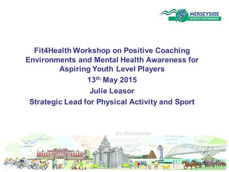 Fit4Health Workshop on Positive Coaching Environments and Mental Health Awareness for Aspiring Youth Level Players 13 th May 2015 Julie Leasor Strategic.