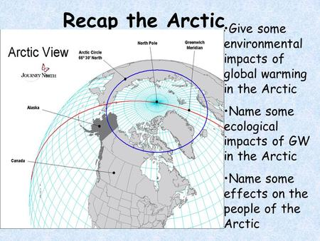 Recap the Arctic Give some environmental impacts of global warming in the Arctic Name some ecological impacts of GW in the Arctic Name some effects on.