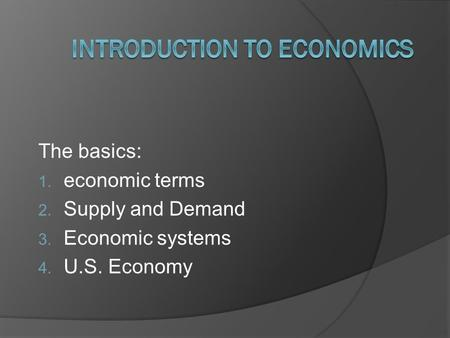 The basics: 1. economic terms 2. Supply and Demand 3. Economic systems 4. U.S. Economy.
