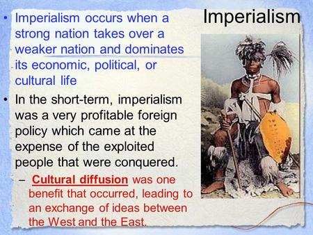 Imperialism Imperialism occurs when a strong nation takes over a weaker nation and dominates its economic, political, or cultural life In the short-term,