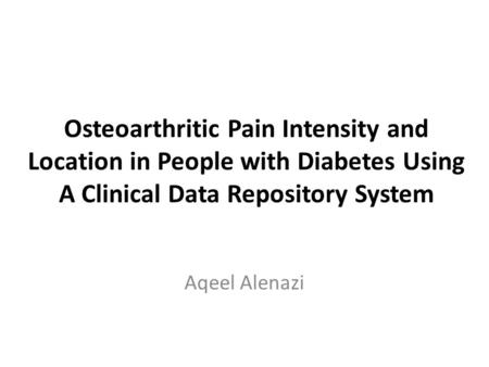 Osteoarthritic Pain Intensity and Location in People with Diabetes Using A Clinical Data Repository System Aqeel Alenazi.
