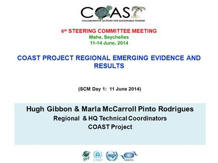 6 th STEERING COMMITTEE MEETING Mahe, Seychelles 11-14 June, 2014 COAST PROJECT REGIONAL EMERGING EVIDENCE AND RESULTS (SCM Day 1: 11 June 2014) Hugh Gibbon.