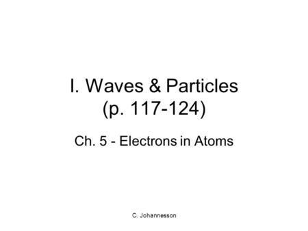 C. Johannesson I. Waves & Particles (p. 117-124) Ch. 5 - Electrons in Atoms.