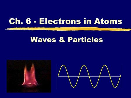 Waves & Particles Ch. 6 - Electrons in Atoms. A. WAVES zLight: a form of electromagnetic radiation yComposed of perpendicular oscillating waves, one for.
