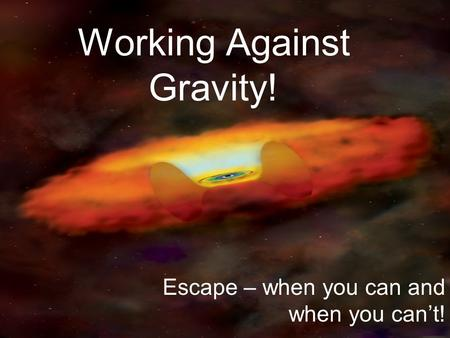 Working Against Gravity! Escape – when you can and when you can't!