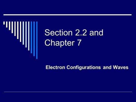Section 2.2 and Chapter 7 Electron Configurations and Waves.