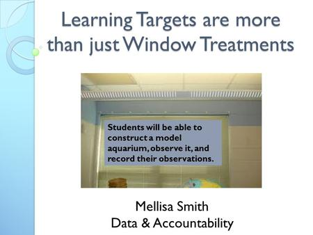 Learning Targets are more than just Window Treatments Mellisa Smith Data & Accountability Students will be able to construct a model aquarium, observe.