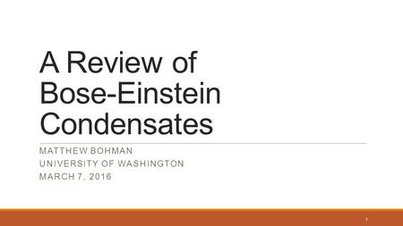 A Review of Bose-Einstein Condensates MATTHEW BOHMAN UNIVERSITY OF WASHINGTON MARCH 7, 2016 1.