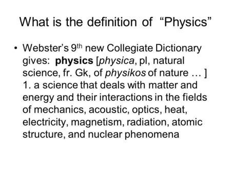 "What is the definition of ""Physics"" Webster's 9 th new Collegiate Dictionary gives: physics [physica, pl, natural science, fr. Gk, of physikos of nature."