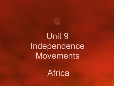 "Unit 9 Independence Movements Africa. African Participation: –In World War I, Africans fought in the trenches for their ""Mother Countries"" –After World."