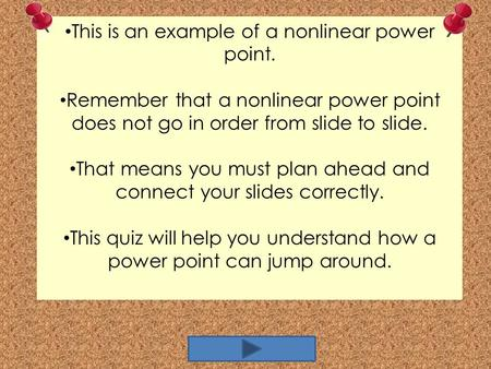 This is an example of a nonlinear power point. Remember that a nonlinear power point does not go in order from slide to slide. That means you must plan.