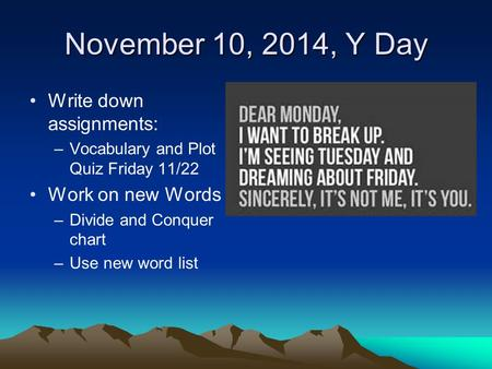 November 10, 2014, Y Day Write down assignments: –Vocabulary and Plot Quiz Friday 11/22 Work on new Words –Divide and Conquer chart –Use new word list.