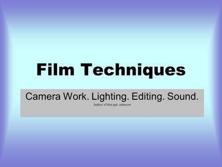 Film Techniques Camera Work. Lighting. Editing. Sound. Author of this ppt. unknown.