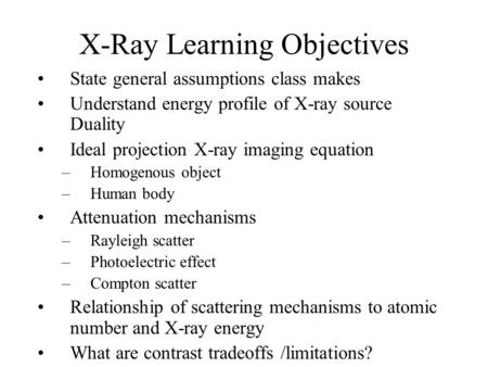 X-Ray Learning Objectives State general assumptions class makes Understand energy profile of X-ray source Duality Ideal projection X-ray imaging equation.