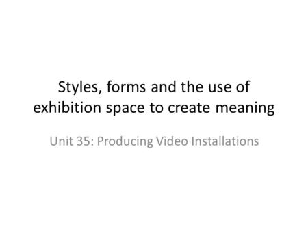 Styles, forms and the use of exhibition space to create meaning Unit 35: Producing Video Installations.