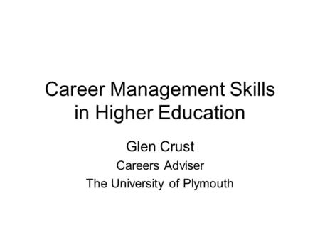 Career Management Skills in Higher Education Glen Crust Careers Adviser The University of Plymouth.
