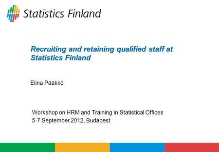 Recruiting and retaining qualified staff at Statistics Finland Recruiting and retaining qualified staff at Statistics Finland Elina Pääkkö Workshop on.