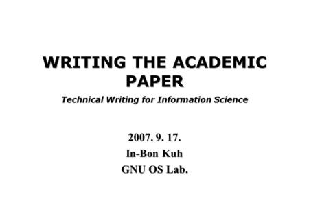 WRITING THE ACADEMIC PAPER Technical Writing for Information Science 2007. 9. 17. In-Bon Kuh GNU OS Lab.