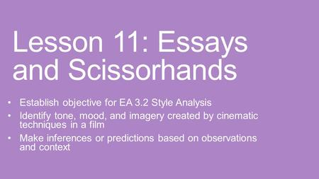 Lesson 11: Essays and Scissorhands Establish objective for EA 3.2 Style Analysis Identify tone, mood, and imagery created by cinematic techniques in a.
