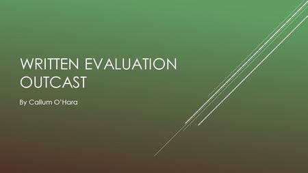 WRITTEN EVALUATION OUTCAST By Callum O'Hara.  In what ways does your <strong>media</strong> product use, develop or challenge forms and conventions of real <strong>media</strong> products?