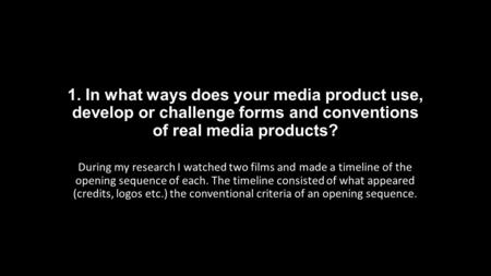 1. In what ways does your media product use, develop or challenge forms and conventions of real media products? During my research I watched two films.
