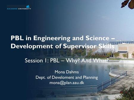 PBL in Engineering and Science – Development of Supervisor Skills Session 1: PBL – Why? And What? Mona Dahms Dept. of Develoment and Planning