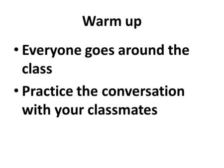 Warm up Everyone goes around the class Practice the conversation with your classmates.