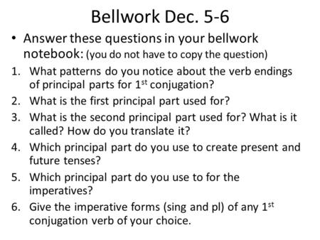 Bellwork Dec. 5-6 Answer these questions in your bellwork notebook: (you do not have to copy the question) 1.What patterns do you notice about the verb.