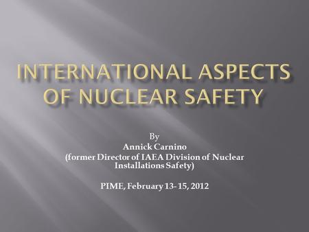 By Annick Carnino (former Director of IAEA Division of Nuclear Installations Safety) PIME, February 13- 15, 2012.